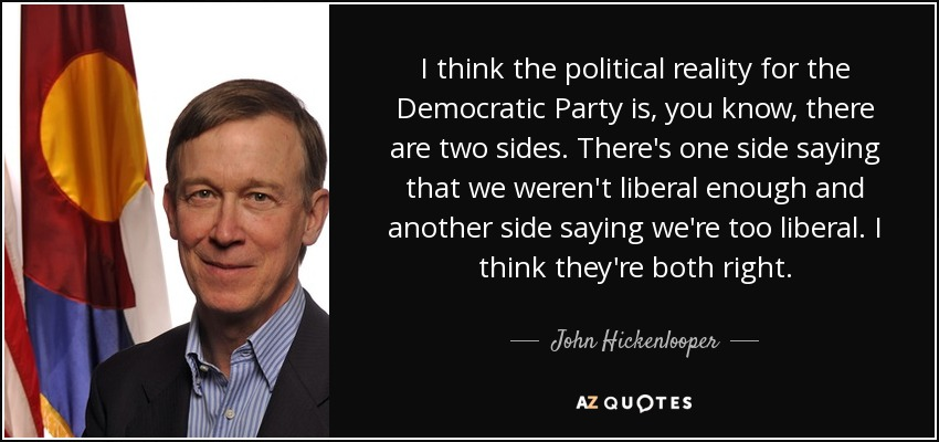 I think the political reality for the Democratic Party is, you know, there are two sides. There's one side saying that we weren't liberal enough and another side saying we're too liberal. I think they're both right. - John Hickenlooper