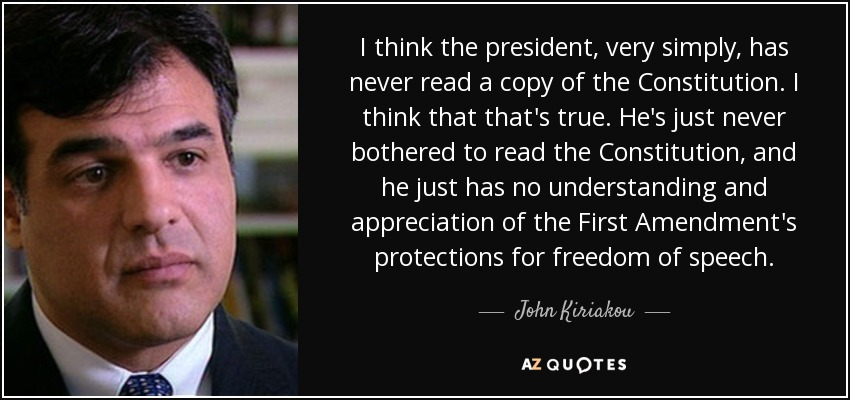 I think the president, very simply, has never read a copy of the Constitution. I think that that's true. He's just never bothered to read the Constitution, and he just has no understanding and appreciation of the First Amendment's protections for freedom of speech. - John Kiriakou