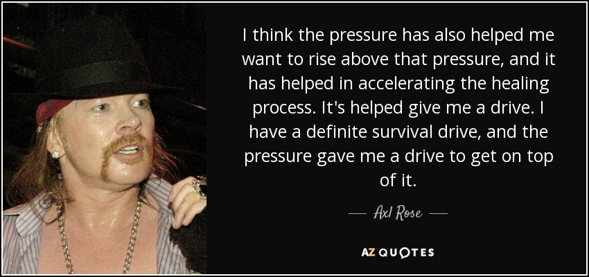 Axl Rose quote: I think the pressure has also helped me want