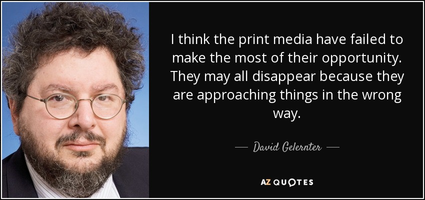 I think the print media have failed to make the most of their opportunity. They may all disappear because they are approaching things in the wrong way. - David Gelernter