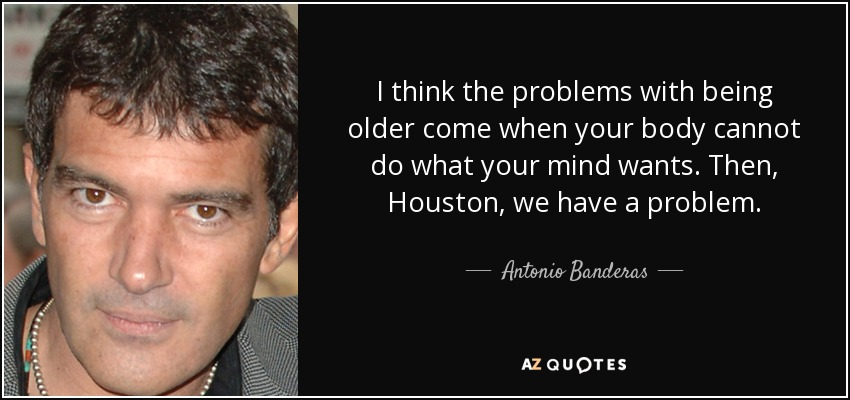 I think the problems with being older come when your body cannot do what your mind wants. Then, Houston, we have a problem. - Antonio Banderas
