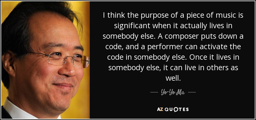 I think the purpose of a piece of music is significant when it actually lives in somebody else. A composer puts down a code, and a performer can activate the code in somebody else. Once it lives in somebody else, it can live in others as well. - Yo-Yo Ma