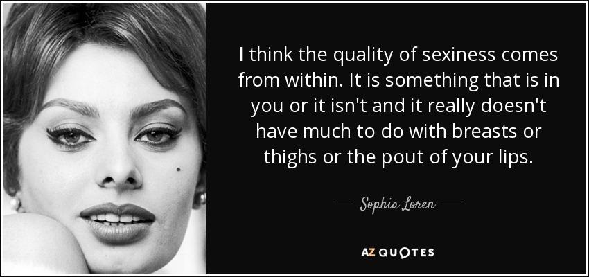 I think the quality of sexiness comes from within. It is something that is in you or it isn't and it really doesn't have much to do with breasts or thighs or the pout of your lips. - Sophia Loren