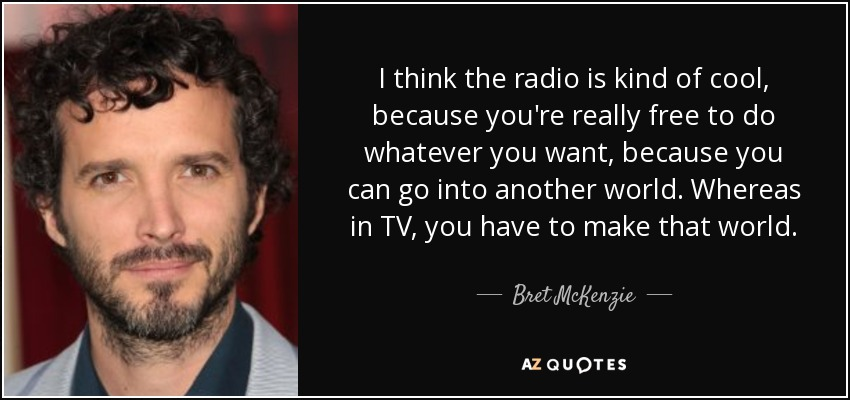I think the radio is kind of cool, because you're really free to do whatever you want, because you can go into another world. Whereas in TV, you have to make that world. - Bret McKenzie