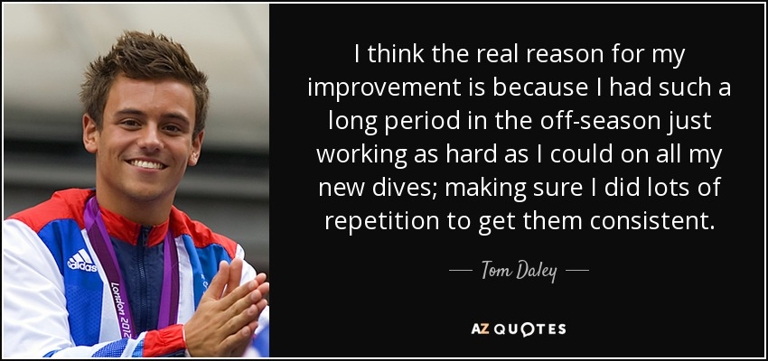 I think the real reason for my improvement is because I had such a long period in the off-season just working as hard as I could on all my new dives; making sure I did lots of repetition to get them consistent. - Tom Daley