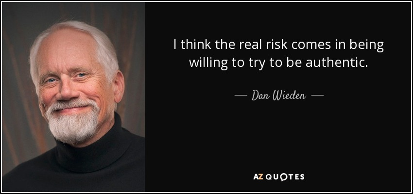 I think the real risk comes in being willing to try to be authentic. - Dan Wieden