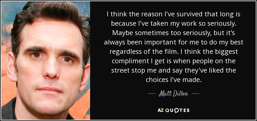 I think the reason I've survived that long is because I've taken my work so seriously. Maybe sometimes too seriously, but it's always been important for me to do my best regardless of the film. I think the biggest compliment I get is when people on the street stop me and say they've liked the choices I've made. - Matt Dillon