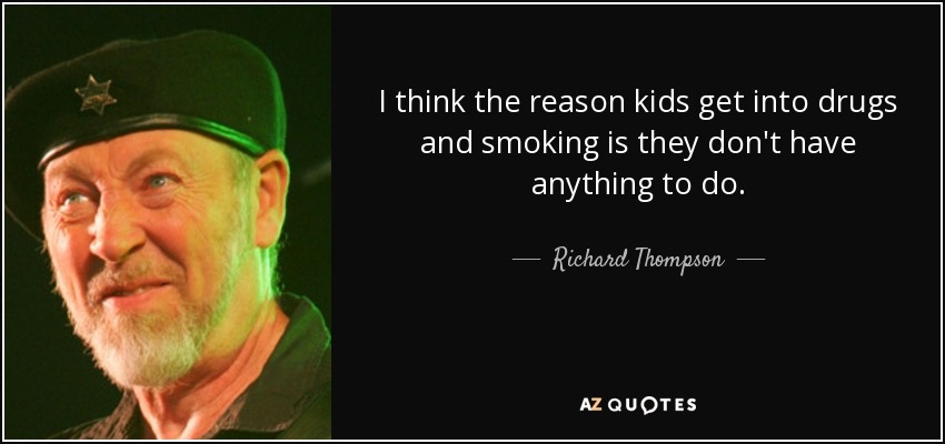 I think the reason kids get into drugs and smoking is they don't have anything to do. - Richard Thompson