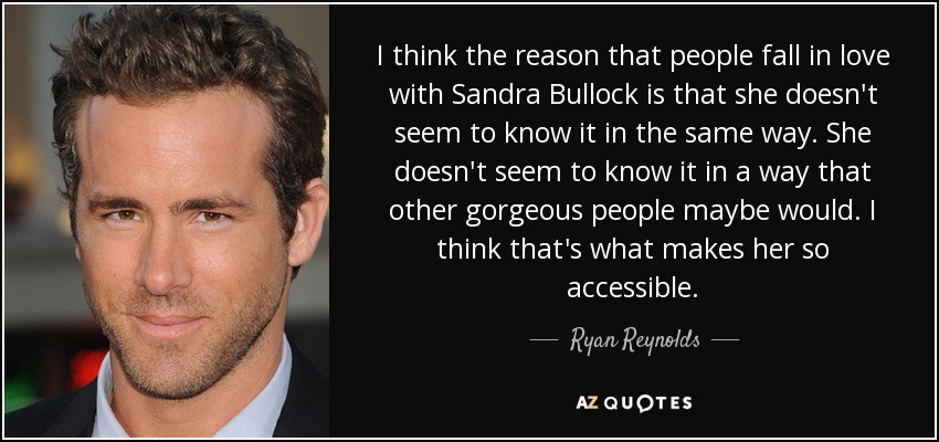 I think the reason that people fall in love with Sandra Bullock is that she doesn't seem to know it in the same way. She doesn't seem to know it in a way that other gorgeous people maybe would. I think that's what makes her so accessible. - Ryan Reynolds