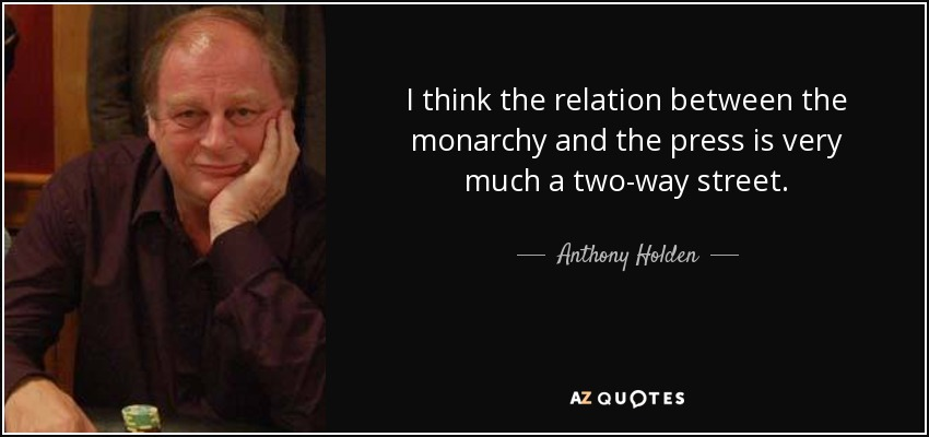 I think the relation between the monarchy and the press is very much a two-way street. - Anthony Holden