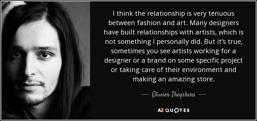 I think the relationship is very tenuous between fashion and art. Many designers have built relationships with artists, which is not something I personally did. But it's true, sometimes you see artists working for a designer or a brand on some specific project or taking care of their environment and making an amazing store. - Olivier Theyskens