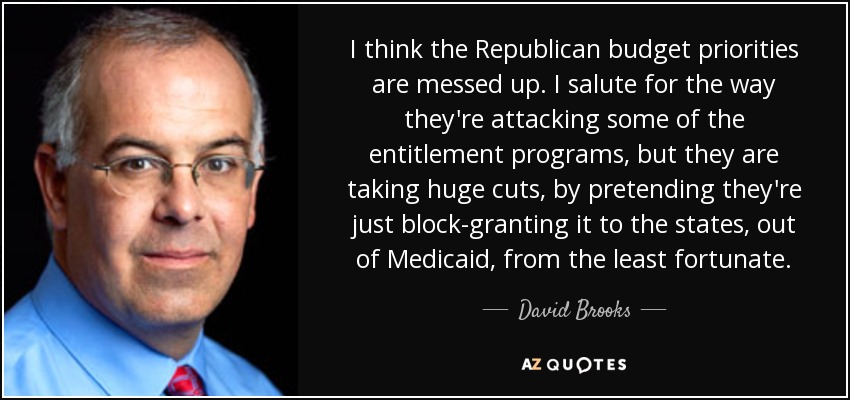 I think the Republican budget priorities are messed up. I salute for the way they're attacking some of the entitlement programs, but they are taking huge cuts, by pretending they're just block-granting it to the states, out of Medicaid, from the least fortunate. - David Brooks