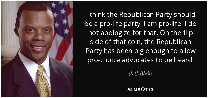 I think the Republican Party should be a pro-life party. I am pro-life. I do not apologize for that. On the flip side of that coin, the Republican Party has been big enough to allow pro-choice advocates to be heard. - J. C. Watts