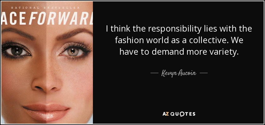 I think the responsibility lies with the fashion world as a collective. We have to demand more variety. - Kevyn Aucoin