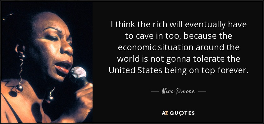 I think the rich will eventually have to cave in too, because the economic situation around the world is not gonna tolerate the United States being on top forever. - Nina Simone