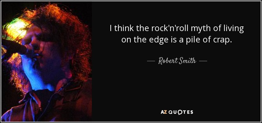 I think the rock'n'roll myth of living on the edge is a pile of crap. - Robert Smith