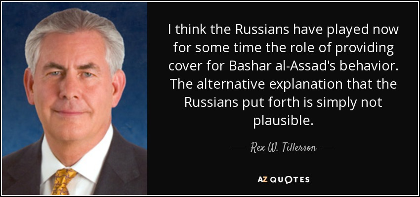 I think the Russians have played now for some time the role of providing cover for Bashar al-Assad's behavior. The alternative explanation that the Russians put forth is simply not plausible. - Rex W. Tillerson