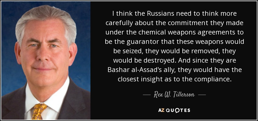 I think the Russians need to think more carefully about the commitment they made under the chemical weapons agreements to be the guarantor that these weapons would be seized, they would be removed, they would be destroyed. And since they are Bashar al-Assad's ally, they would have the closest insight as to the compliance. - Rex W. Tillerson