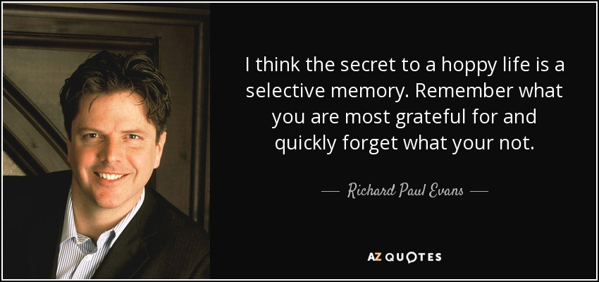 I think the secret to a hoppy life is a selective memory. Remember what you are most grateful for and quickly forget what your not. - Richard Paul Evans