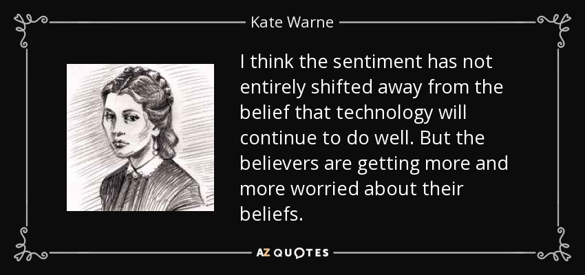 I think the sentiment has not entirely shifted away from the belief that technology will continue to do well. But the believers are getting more and more worried about their beliefs. - Kate Warne