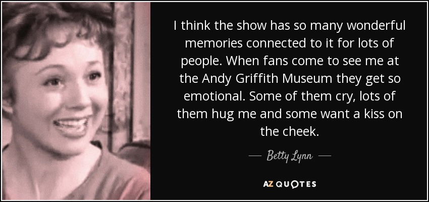 I think the show has so many wonderful memories connected to it for lots of people. When fans come to see me at the Andy Griffith Museum they get so emotional. Some of them cry, lots of them hug me and some want a kiss on the cheek. - Betty Lynn
