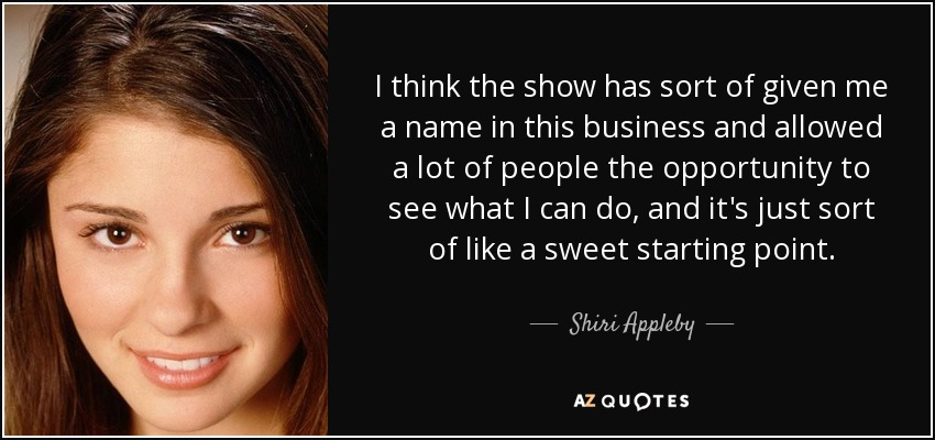 I think the show has sort of given me a name in this business and allowed a lot of people the opportunity to see what I can do, and it's just sort of like a sweet starting point. - Shiri Appleby
