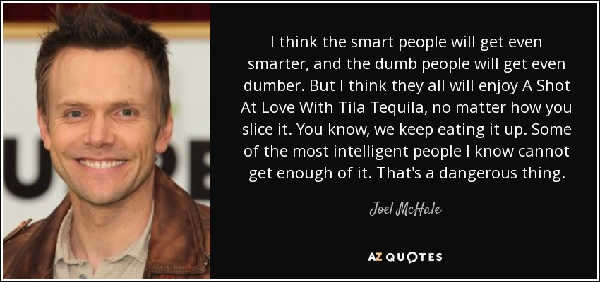 I think the smart people will get even smarter, and the dumb people will get even dumber. But I think they all will enjoy A Shot At Love With Tila Tequila, no matter how you slice it. You know, we keep eating it up. Some of the most intelligent people I know cannot get enough of it. That's a dangerous thing. - Joel McHale