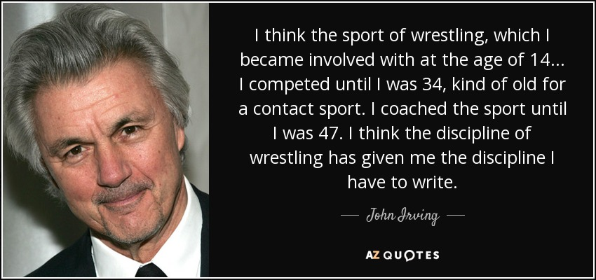 I think the sport of wrestling, which I became involved with at the age of 14... I competed until I was 34, kind of old for a contact sport. I coached the sport until I was 47. I think the discipline of wrestling has given me the discipline I have to write. - John Irving