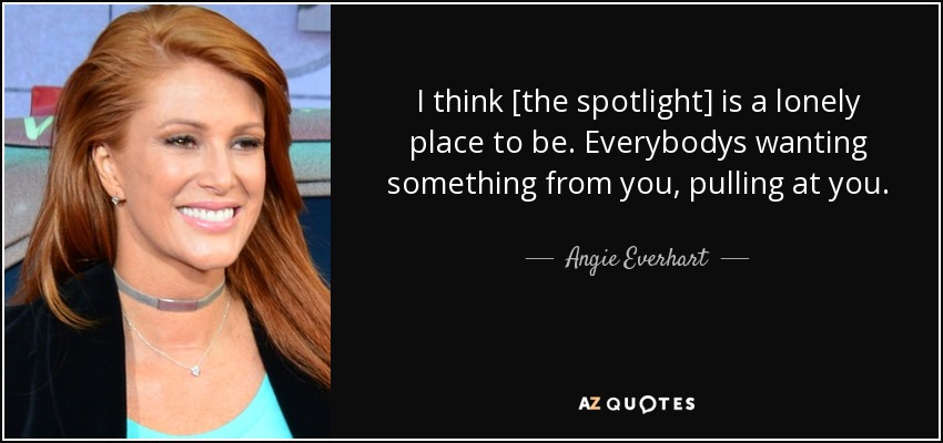 I think [the spotlight] is a lonely place to be. Everybodys wanting something from you, pulling at you. - Angie Everhart