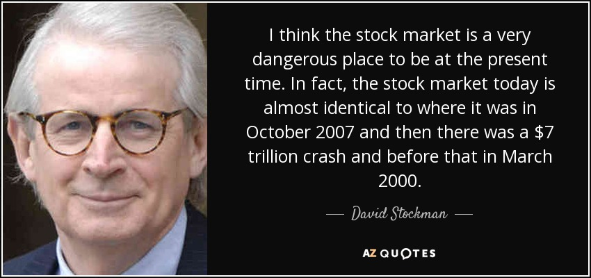 I think the stock market is a very dangerous place to be at the present time. In fact, the stock market today is almost identical to where it was in October 2007 and then there was a $7 trillion crash and before that in March 2000. - David Stockman