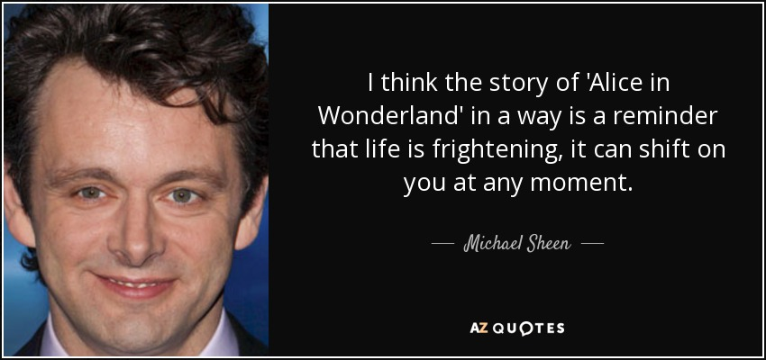 I think the story of 'Alice in Wonderland' in a way is a reminder that life is frightening, it can shift on you at any moment. - Michael Sheen