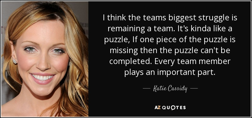 I think the teams biggest struggle is remaining a team. It's kinda like a puzzle, If one piece of the puzzle is missing then the puzzle can't be completed. Every team member plays an important part. - Katie Cassidy