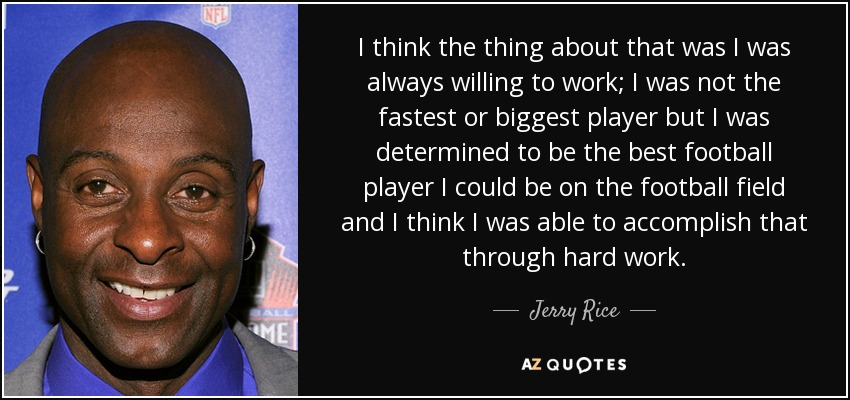 I think the thing about that was I was always willing to work; I was not the fastest or biggest player but I was determined to be the best football player I could be on the football field and I think I was able to accomplish that through hard work. - Jerry Rice