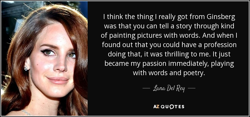 I think the thing I really got from Ginsberg was that you can tell a story through kind of painting pictures with words. And when I found out that you could have a profession doing that, it was thrilling to me. It just became my passion immediately, playing with words and poetry. - Lana Del Rey