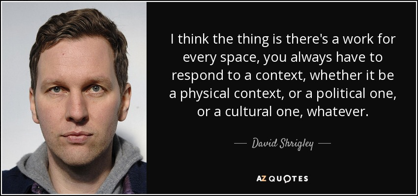 I think the thing is there's a work for every space, you always have to respond to a context, whether it be a physical context, or a political one, or a cultural one, whatever. - David Shrigley