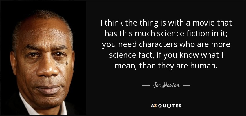 I think the thing is with a movie that has this much science fiction in it; you need characters who are more science fact, if you know what I mean, than they are human. - Joe Morton