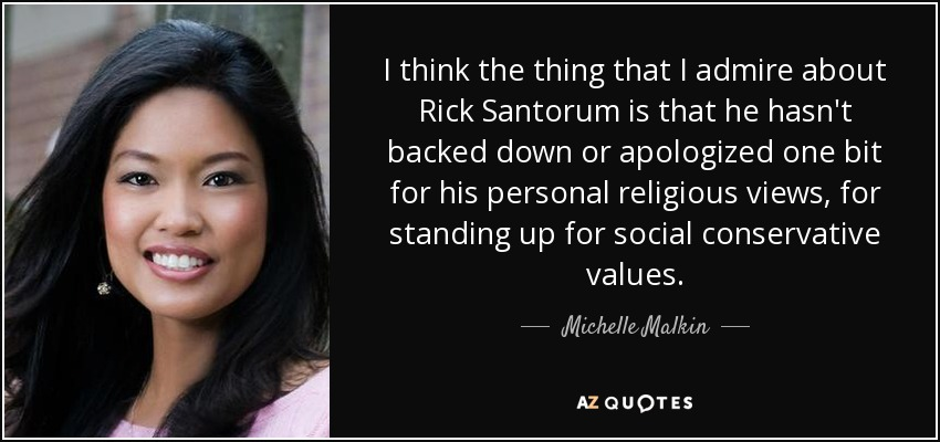 I think the thing that I admire about Rick Santorum is that he hasn't backed down or apologized one bit for his personal religious views, for standing up for social conservative values. - Michelle Malkin