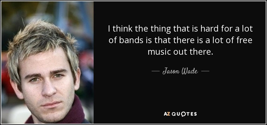 I think the thing that is hard for a lot of bands is that there is a lot of free music out there. - Jason Wade