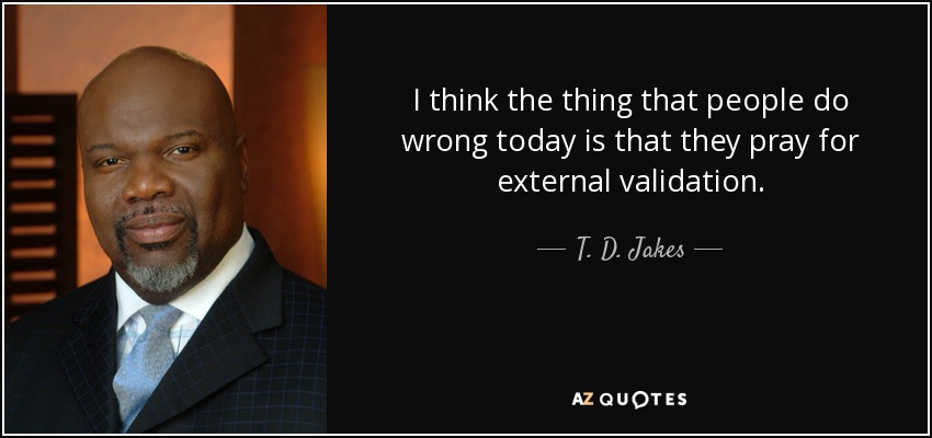 I think the thing that people do wrong today is that they pray for external validation. - T. D. Jakes