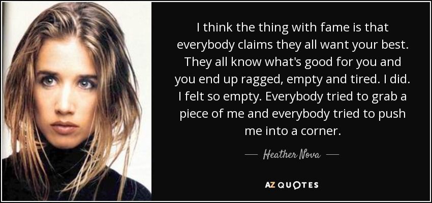 I think the thing with fame is that everybody claims they all want your best. They all know what's good for you and you end up ragged, empty and tired. I did. I felt so empty. Everybody tried to grab a piece of me and everybody tried to push me into a corner. - Heather Nova