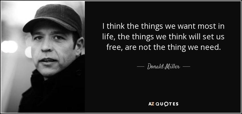 I think the things we want most in life, the things we think will set us free, are not the thing we need. - Donald Miller