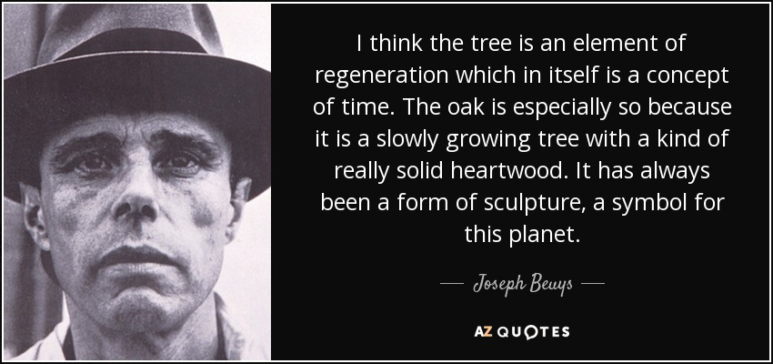 I think the tree is an element of regeneration which in itself is a concept of time. The oak is especially so because it is a slowly growing tree with a kind of really solid heartwood. It has always been a form of sculpture, a symbol for this planet. - Joseph Beuys