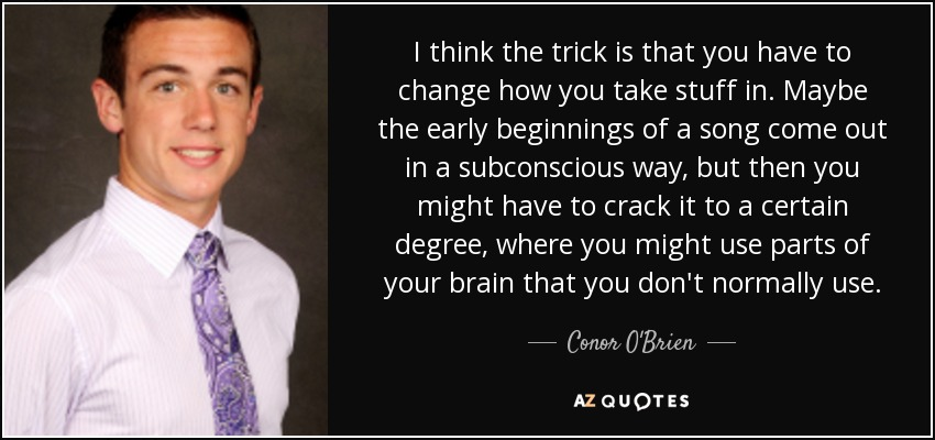 I think the trick is that you have to change how you take stuff in. Maybe the early beginnings of a song come out in a subconscious way, but then you might have to crack it to a certain degree, where you might use parts of your brain that you don't normally use. - Conor O'Brien