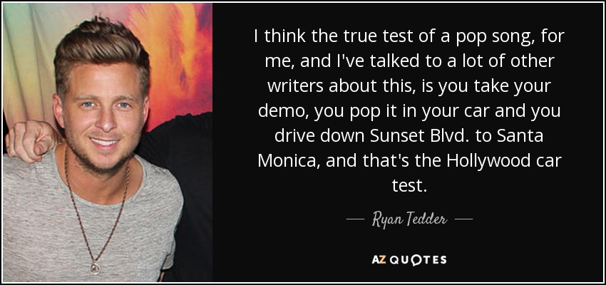 I think the true test of a pop song, for me, and I've talked to a lot of other writers about this, is you take your demo, you pop it in your car and you drive down Sunset Blvd. to Santa Monica, and that's the Hollywood car test. - Ryan Tedder
