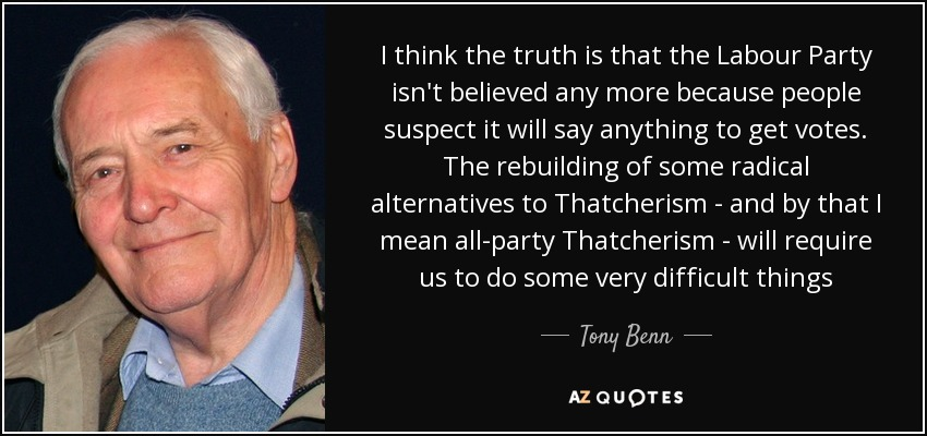 I think the truth is that the Labour Party isn't believed any more because people suspect it will say anything to get votes. The rebuilding of some radical alternatives to Thatcherism - and by that I mean all-party Thatcherism - will require us to do some very difficult things - Tony Benn