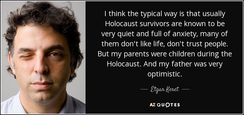 I think the typical way is that usually Holocaust survivors are known to be very quiet and full of anxiety, many of them don't like life, don't trust people. But my parents were children during the Holocaust. And my father was very optimistic. - Etgar Keret