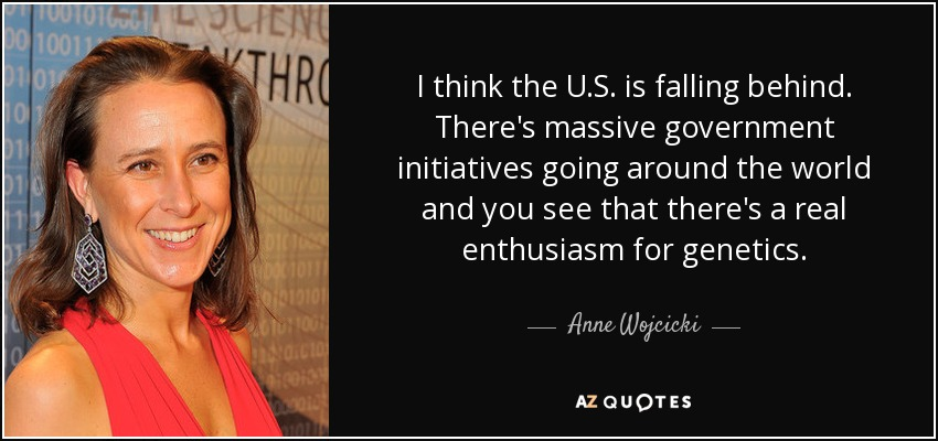 I think the U.S. is falling behind. There's massive government initiatives going around the world and you see that there's a real enthusiasm for genetics. - Anne Wojcicki