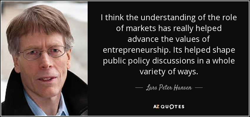 I think the understanding of the role of markets has really helped advance the values of entrepreneurship. Its helped shape public policy discussions in a whole variety of ways. - Lars Peter Hansen