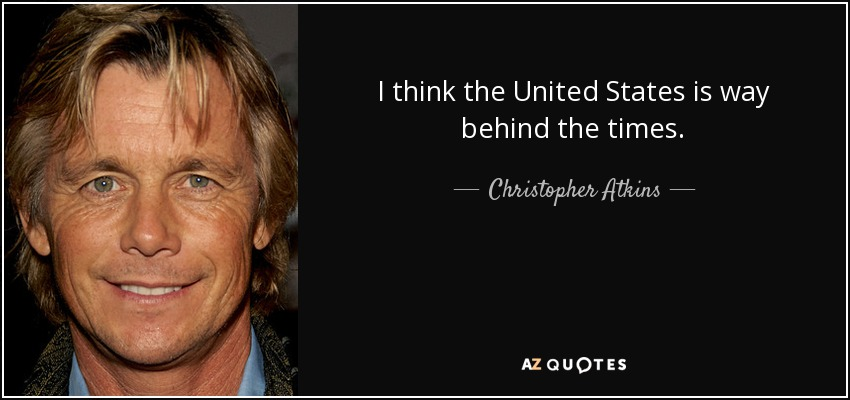 I think the United States is way behind the times. - Christopher Atkins
