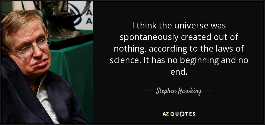 I think the universe was spontaneously created out of nothing, according to the laws of science. It has no beginning and no end. - Stephen Hawking